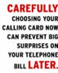 Carefully choosing your calling card now can prevent big surpises on your telephone bill later!